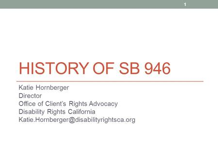 HISTORY OF SB 946 Katie Hornberger Director Office of Client's Rights Advocacy Disability Rights California 1.