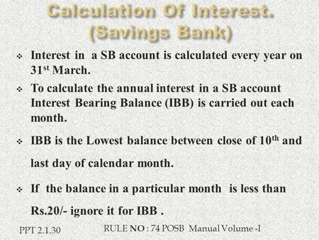  Interest in a SB account is calculated every year on 31 st March.  To calculate the annual interest in a SB account Interest Bearing Balance (IBB) is.