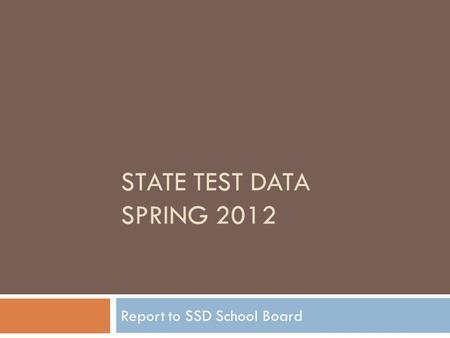 STATE TEST DATA SPRING 2012 Report to SSD School Board.