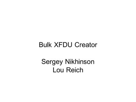 Bulk XFDU Creator Sergey Nikhinson Lou Reich. Requirements ● create an XFDU manifest and save it as template ● create new template or modify existing.