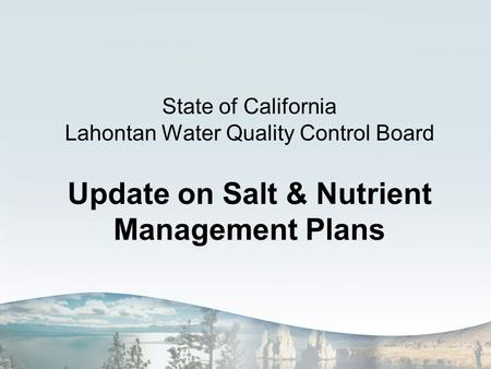 State of California Lahontan Water Quality Control Board Update on Salt & Nutrient Management Plans.