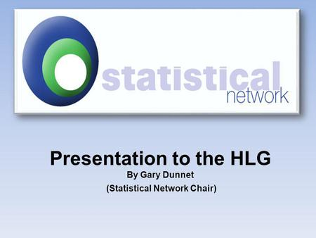 Presentation to the HLG By Gary Dunnet (Statistical Network Chair)