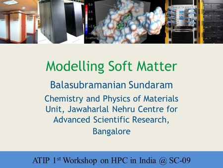 Workshop on HPC in India Modelling Soft Matter Balasubramanian Sundaram Chemistry and Physics of Materials Unit, Jawaharlal Nehru Centre for Advanced Scientific.
