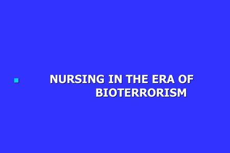 NURSING IN THE ERA OF BIOTERRORISM NURSING IN THE ERA OF BIOTERRORISM.