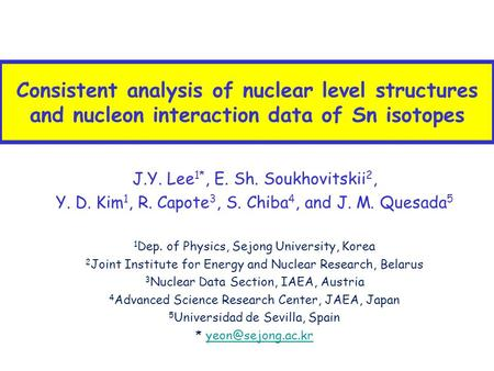 Consistent analysis of nuclear level structures and nucleon interaction data of Sn isotopes J.Y. Lee 1*, E. Sh. Soukhovitskii 2, Y. D. Kim 1, R. Capote.