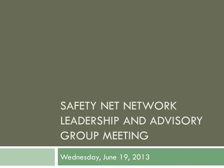 SAFETY NET NETWORK LEADERSHIP AND ADVISORY GROUP MEETING Wednesday, June 19, 2013.