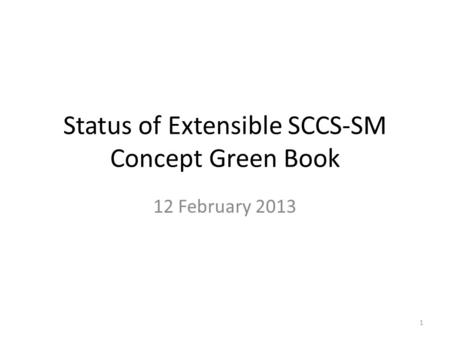 Status of Extensible SCCS-SM Concept Green Book 12 February 2013 1.