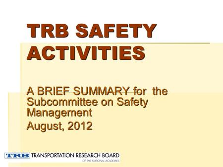 TRB SAFETY ACTIVITIES A BRIEF SUMMARY for the Subcommittee on Safety Management August, 2012.