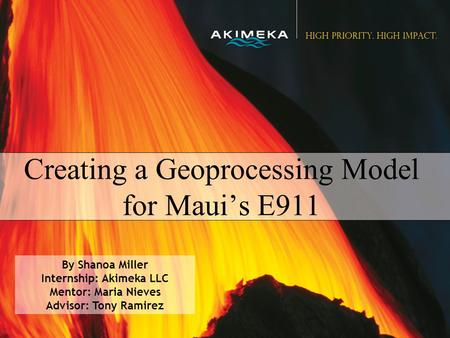 Creating a Geoprocessing Model for Maui's E911 By Shanoa Miller Internship: Akimeka LLC Mentor: Maria Nieves Advisor: Tony Ramirez.