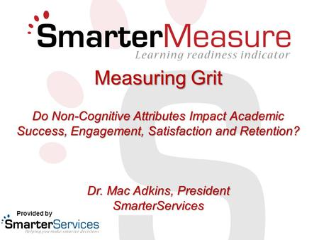 Measuring Grit Do Non-Cognitive Attributes Impact Academic Success, Engagement, Satisfaction and Retention? Dr. Mac Adkins, President SmarterServices Provided.