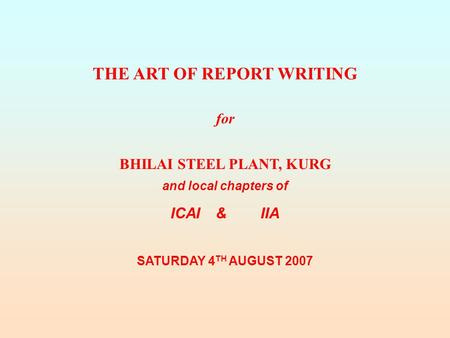 THE ART OF REPORT WRITING for BHILAI STEEL PLANT, KURG and local chapters of ICAI&IIA SATURDAY 4 TH AUGUST 2007.