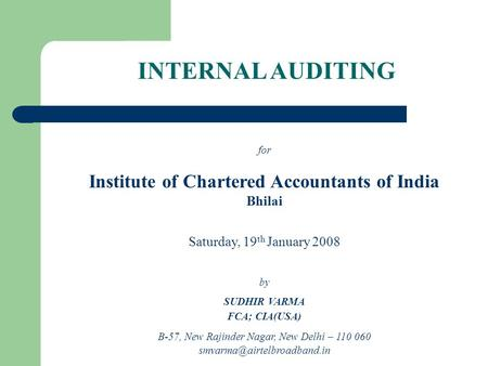 INTERNAL AUDITING for Institute of Chartered Accountants of India Bhilai Saturday, 19 th January 2008 by SUDHIR VARMA FCA; CIA(USA) B-57, New Rajinder.