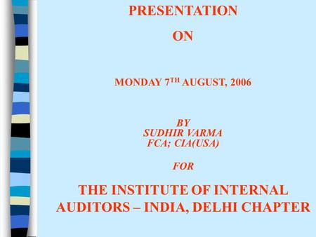 PRESENTATION ON MONDAY 7 TH AUGUST, 2006 BY SUDHIR VARMA FCA; CIA(USA) FOR THE INSTITUTE OF INTERNAL AUDITORS – INDIA, DELHI CHAPTER.