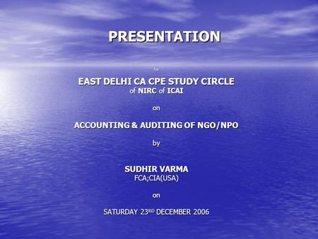 PRESENTATION for EAST DELHI CA CPE STUDY CIRCLE of NIRC of ICAI on ACCOUNTING & AUDITING OF NGO/NPO by SUDHIR VARMA FCA;CIA(USA)on SATURDAY 23 RD DECEMBER.