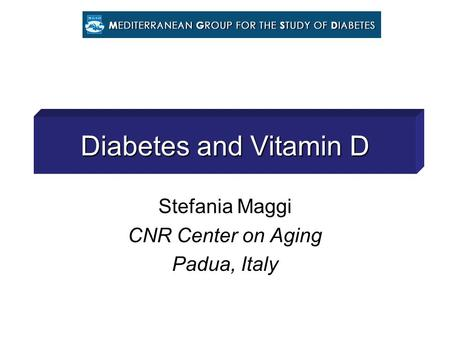 Diabetes and Vitamin D Stefania Maggi CNR Center on Aging Padua, Italy.