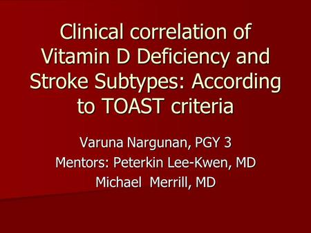 Clinical correlation of Vitamin D Deficiency and Stroke Subtypes: According to TOAST criteria Varuna Nargunan, PGY 3 Mentors: Peterkin Lee-Kwen, MD Michael.