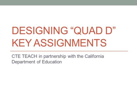 "DESIGNING ""QUAD D"" KEY ASSIGNMENTS CTE TEACH in partnership with the California Department of Education."