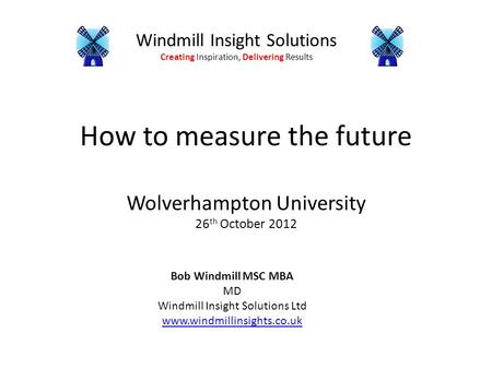 Windmill Insight Solutions Creating Inspiration, Delivering Results How to measure the future Wolverhampton University 26 th October 2012 Bob Windmill.