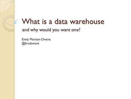 What is a data warehouse and why would you want one? Emily