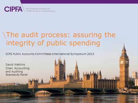 The audit process: assuring the integrity of public spending David Watkins Chair, Accounting and Auditing Standards Panel ICPS Public Accounts Committees.
