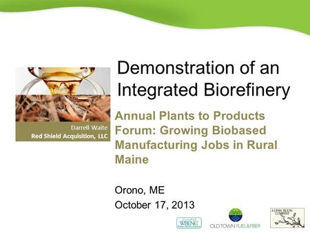 Demonstration of an Integrated Biorefinery Annual Plants to Products Forum: Growing Biobased Manufacturing Jobs in Rural Maine Orono, ME October 17, 2013.