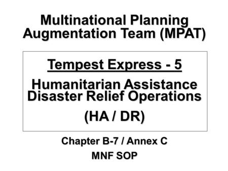 Multinational Planning Augmentation Team (MPAT) Tempest Express - 5 Humanitarian Assistance Disaster Relief Operations (HA / DR) Chapter B-7 / Annex C.