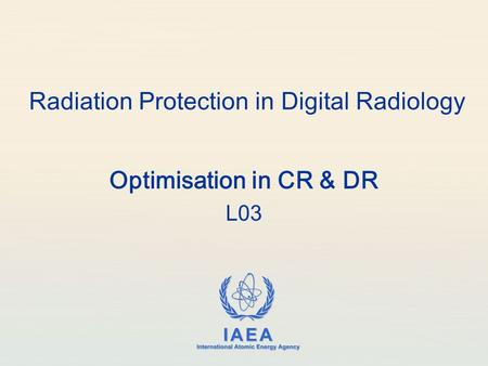 IAEA International Atomic Energy Agency Radiation Protection in Digital Radiology Optimisation in CR & DR L03.