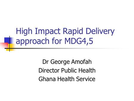 High Impact Rapid Delivery approach for MDG4,5 Dr George Amofah Director Public Health Ghana Health Service.