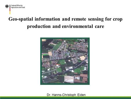 Geo-spatial information and remote sensing for crop production and environmental care Dr. Hanns-Christoph Eiden.