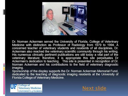 Dr. Norman Ackerman served the University of Florida, College of Veterinary Medicine with distinction as Professor of Radiology from 1979 to 1994. A concerned.