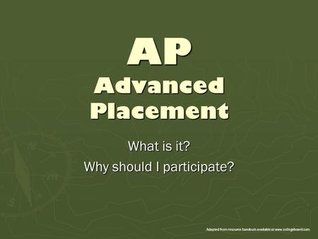 AP Advanced Placement What is it? Why should I participate? Adapted from resource handouts available at www.collegeboard.com.