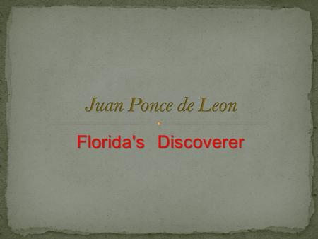 Florida's Discoverer Ponce de Leon was a Spanish explorer. He came to Florida searching for the Fountain of Youth (which could make you live for ever).