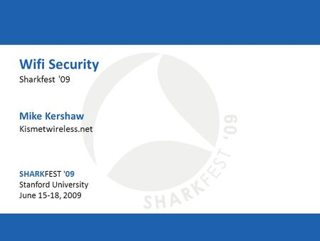 SHARKFEST '09 | Stanford University | June 15–18, 2009 Wifi Security Sharkfest '09 Mike Kershaw Kismetwireless.net SHARKFEST '09 Stanford University June.