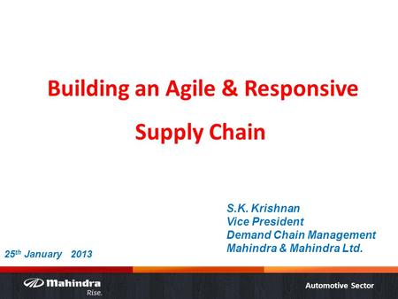 Automotive Sector Building an Agile & Responsive Supply Chain S.K. Krishnan Vice President Demand Chain Management Mahindra & Mahindra Ltd. 25 th January.