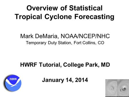 Overview of Statistical Tropical Cyclone Forecasting Mark DeMaria, NOAA/NCEP/NHC Temporary Duty Station, Fort Collins, CO HWRF Tutorial, College Park,