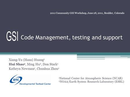 Code Management, testing and support Xiang-Yu (Hans) Huang 1 Hui Shao 1, Ming Hu 2, Don Stark 1 Kathryn Newman 1, Chunhua Zhou 1 2011 Community GSI Workshop,
