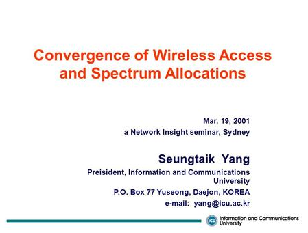 Convergence of Wireless Access and Spectrum Allocations Mar. 19, 2001 a Network Insight seminar, Sydney Seungtaik Yang Preisident, Information and Communications.