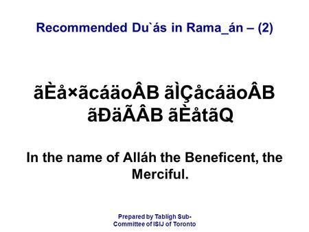 Prepared by Tablígh Sub- Committee of ISIJ of Toronto Recommended Du`ás in Rama_án – (2) ãÈå×ãcáäoÂB ãÌÇåcáäoÂB ãÐäÃÂB ãÈåtãQ In the name of Alláh the.
