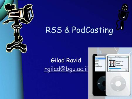 RSS & PodCasting Gilad Ravid RSS (Really Simple Syndication) ‏ What is RSS? –RSS File Format. What can you do with RSS? –Examples Syndication.