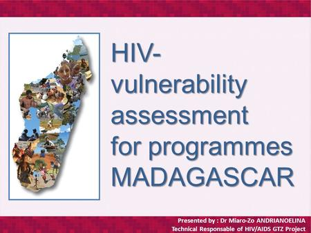 Presented by : Dr Miaro-Zo ANDRIANOELINA Technical Responsable of HIV/AIDS GTZ Project HIV- vulnerability assessment for programmes MADAGASCAR.