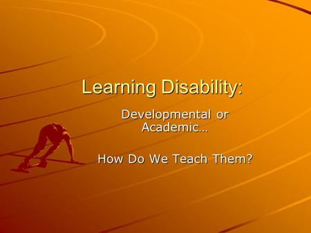 Learning Disability: Developmental or Academic… How Do We Teach Them?