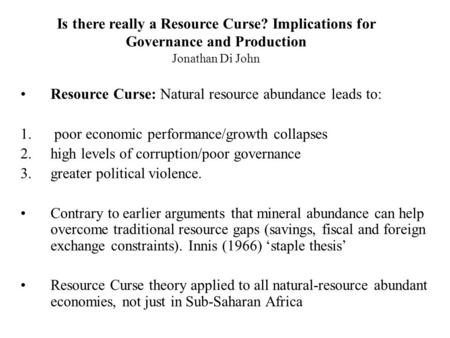 Is there really a Resource Curse? Implications for Governance and Production Jonathan Di John Resource Curse: Natural resource abundance leads to: 1. poor.