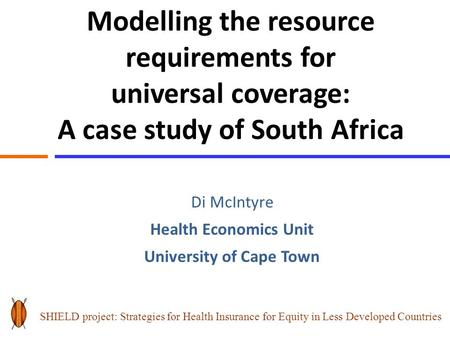 Modelling the resource requirements for universal coverage: A case study of South Africa Di McIntyre Health Economics Unit University of Cape Town SHIELD.