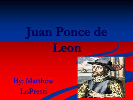 By: Matthew LoPresti Juan Ponce de Leon. Country of Origin Juan Ponce de Leon was born in San Servas, what is now Spain. The exact date of his birth is.