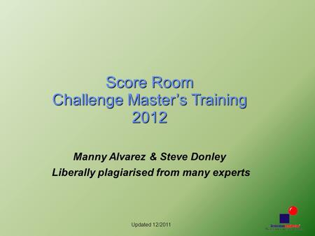 Updated 12/2011 Score Room Challenge Master's Training 2012 Manny Alvarez & Steve Donley Liberally plagiarised from many experts.