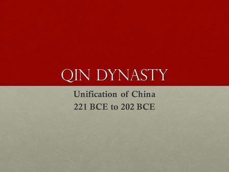 Qin Dynasty Unification of China 221 BCE to 202 BCE.