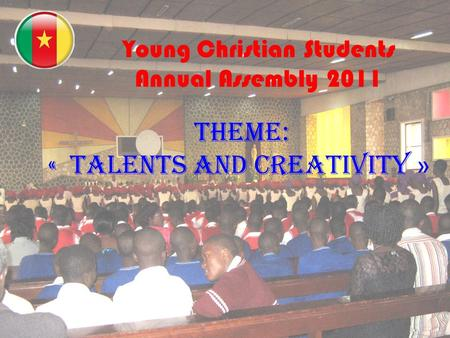 « Young Christian Students Annual Assembly 2011 THEME: « TALENTS AND CREATIVITY »