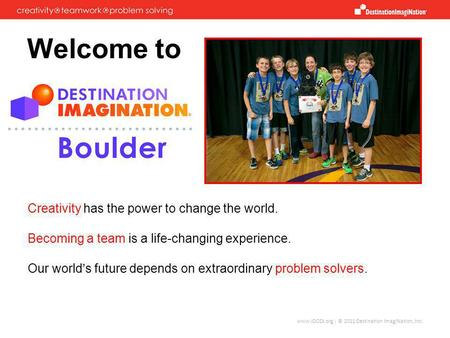 www.IDODI.org | © 2011 Destination ImagiNation, Inc. Welcome to Creativity has the power to change the world. Becoming a team is a life-changing experience.