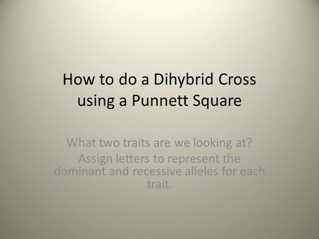 How to do a Dihybrid Cross using a Punnett Square What two traits are we looking at? Assign letters to represent the dominant and recessive alleles for.