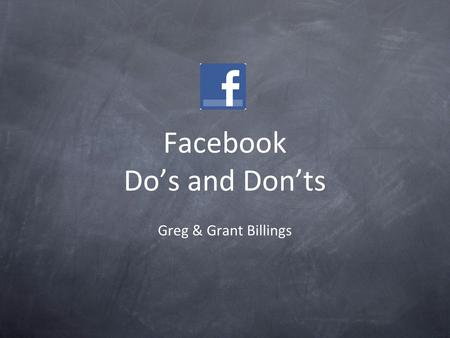 Facebook Do's and Don'ts Greg & Grant Billings. Do Post Pictures Use the same manners you would use at a party Be interesting Post video Be relevant,